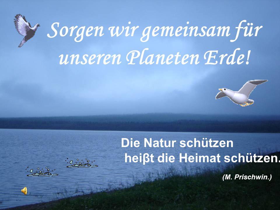 Sorgen wir gemeinsam für unseren Planeten Erde. Die Natur schützen heiβt die Heimat schützen.