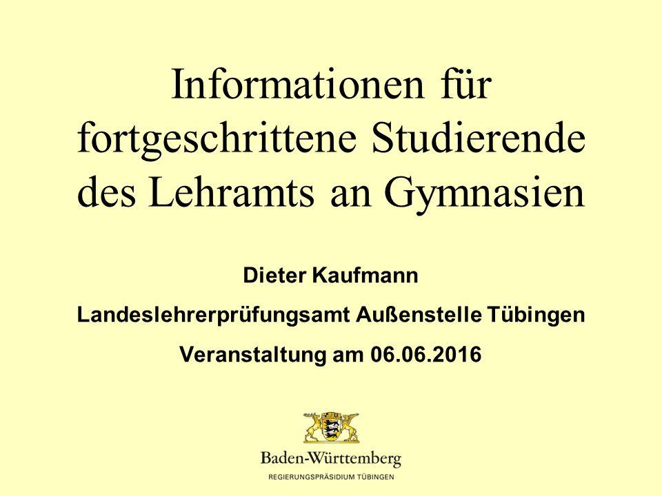 Dieter Kaufmann Landeslehrerprüfungsamt Außenstelle Tübingen Veranstaltung am 06.06.2016 Informationen für fortgeschrittene Studierende des Lehramts an Gymnasien