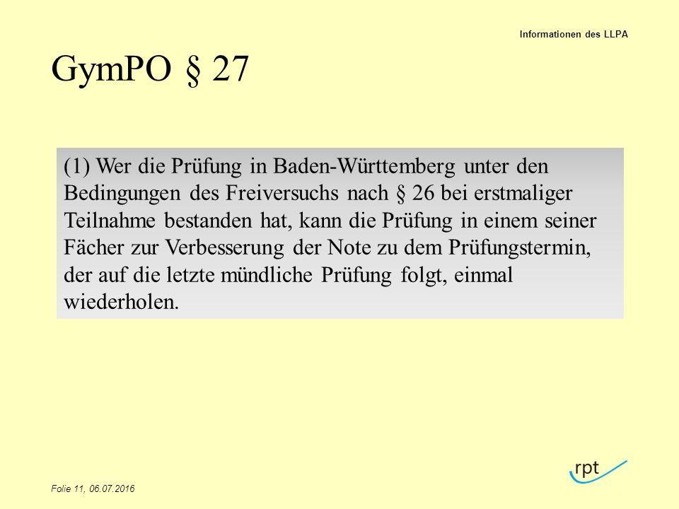 GymPO § 27 Folie 11, 06.07.2016 Informationen des LLPA (1) Wer die Prüfung in Baden-Württemberg unter den Bedingungen des Freiversuchs nach § 26 bei erstmaliger Teilnahme bestanden hat, kann die Prüfung in einem seiner Fächer zur Verbesserung der Note zu dem Prüfungstermin, der auf die letzte mündliche Prüfung folgt, einmal wiederholen.