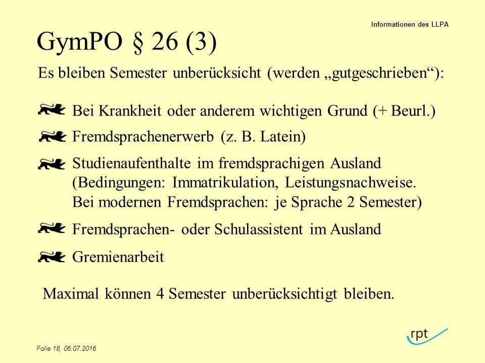 """GymPO § 26 (3) Folie 18, 06.07.2016 Informationen des LLPA Es bleiben Semester unberücksicht (werden """"gutgeschrieben ): Bei Krankheit oder anderem wichtigen Grund (+ Beurl.) Fremdsprachenerwerb (z."""
