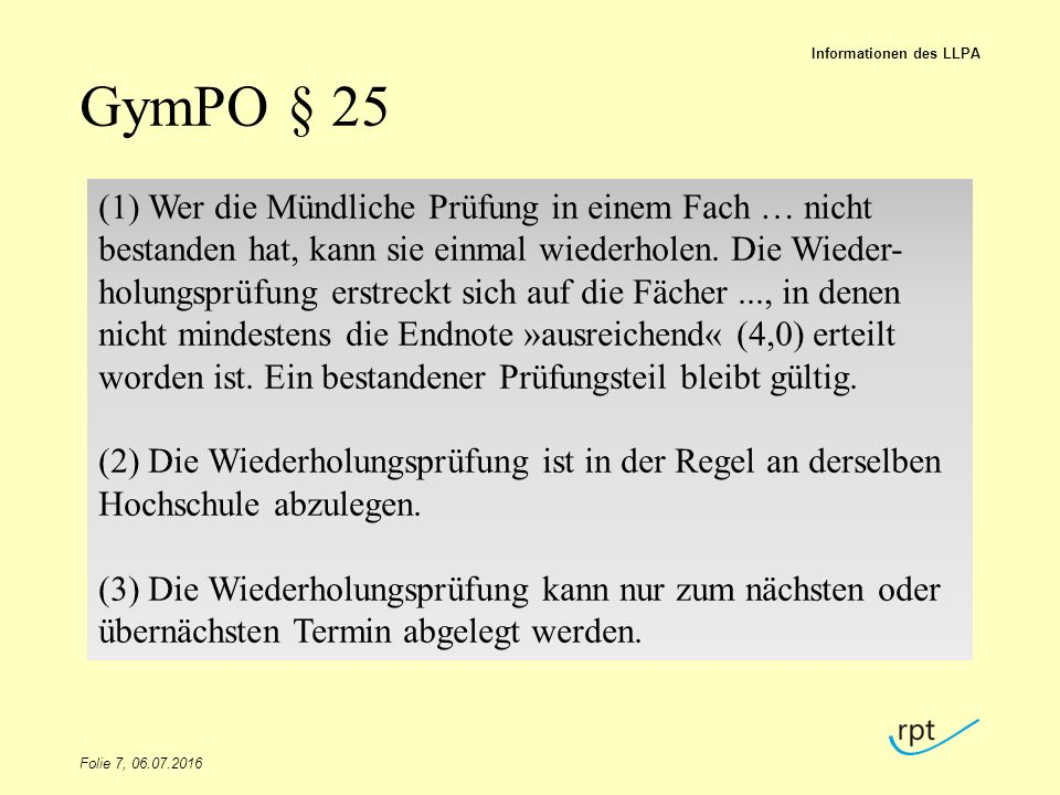 GymPO § 25 Folie 7, 06.07.2016 Informationen des LLPA (1) Wer die Mündliche Prüfung in einem Fach … nicht bestanden hat, kann sie einmal wiederholen.