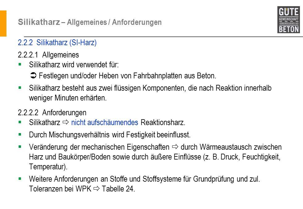 Silikatharz – Allgemeines / Anforderungen 2.2.2 Silikatharz (SI-Harz) 2.2.2.1 Allgemeines  Silikatharz wird verwendet für:  Festlegen und/oder Heben von Fahrbahnplatten aus Beton.