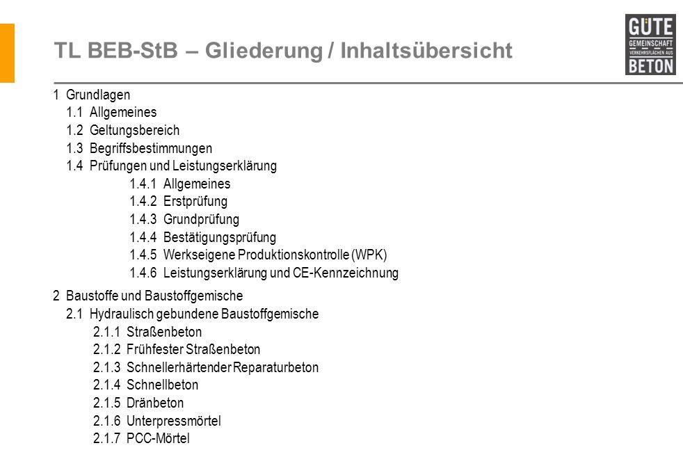 TL BEB-StB – Gliederung / Inhaltsübersicht 1 Grundlagen 1.1 Allgemeines 1.2 Geltungsbereich 1.3 Begriffsbestimmungen 1.4 Prüfungen und Leistungserklärung 1.4.1 Allgemeines 1.4.2 Erstprüfung 1.4.3 Grundprüfung 1.4.4 Bestätigungsprüfung 1.4.5 Werkseigene Produktionskontrolle (WPK) 1.4.6 Leistungserklärung und CE-Kennzeichnung 2 Baustoffe und Baustoffgemische 2.1 Hydraulisch gebundene Baustoffgemische 2.1.1 Straßenbeton 2.1.2 Frühfester Straßenbeton 2.1.3 Schnellerhärtender Reparaturbeton 2.1.4 Schnellbeton 2.1.5 Dränbeton 2.1.6 Unterpressmörtel 2.1.7 PCC-Mörtel TL BEB-StB - Siegfried Riffel
