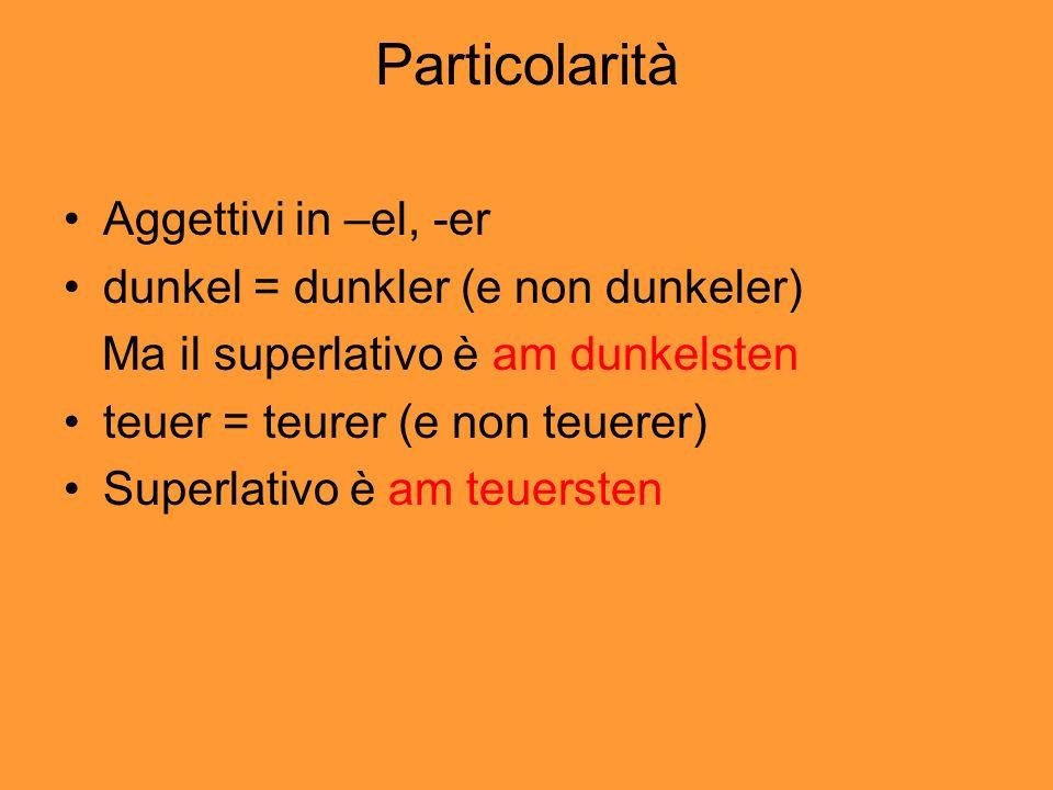 Particolarità Aggettivi in –el, -er dunkel = dunkler (e non dunkeler) Ma il superlativo è am dunkelsten teuer = teurer (e non teuerer) Superlativo è am teuersten