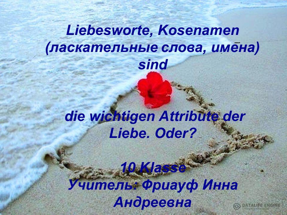 Liebesworte, Kosenamen (ласкательные слова, имена) sind die wichtigen Attribute der Liebe.