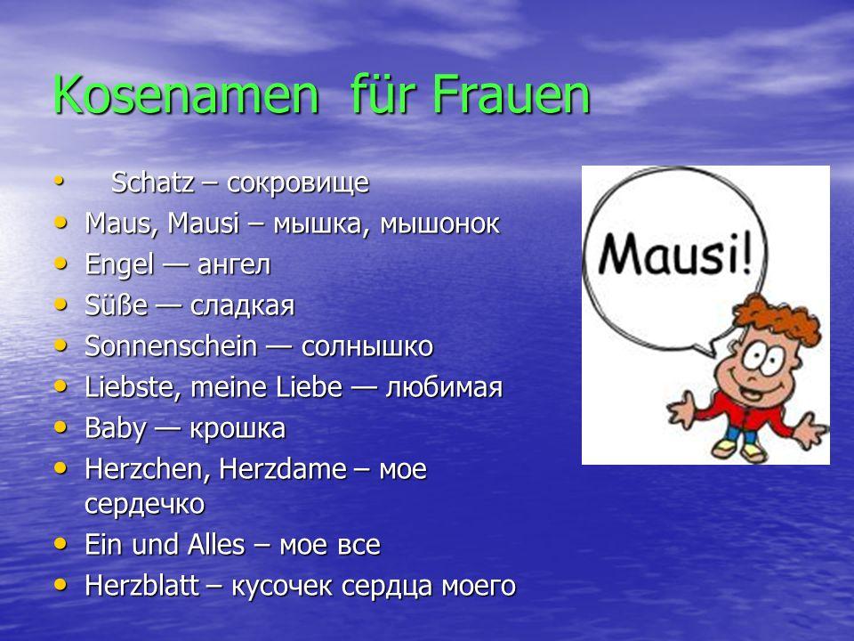 Kosenamen für Männer Schatz – сокровище Schatz – сокровище Hase, Hasi — зайчик Hase, Hasi — зайчик Bärchen, Bär — медвежонок Bärchen, Bär — медвежонок Romeo — Ромео Romeo — Ромео Süßer — сладенький Süßer — сладенький Liebster – самый любимый Liebster – самый любимый Ein und Alles – мое все Ein und Alles – мое все Herzblatt – кусочек сердца Herzblatt – кусочек сердца Liebling — любимый Liebling — любимый