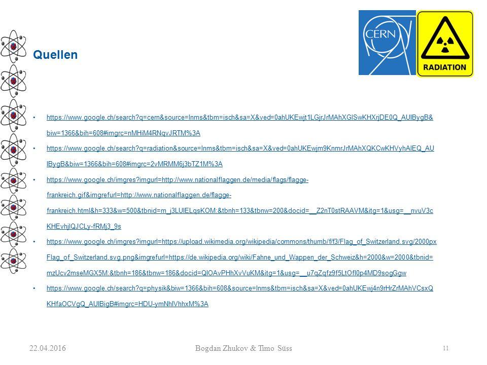 Quellen https://www.google.ch/search q=cern&source=lnms&tbm=isch&sa=X&ved=0ahUKEwjt1LGjrJrMAhXGlSwKHXrjDE0Q_AUIBygB& biw=1366&bih=608#imgrc=nMHiM4RNqvJRTM%3A https://www.google.ch/search q=radiation&source=lnms&tbm=isch&sa=X&ved=0ahUKEwjm9KnmrJrMAhXQKCwKHVyhAlEQ_AU IBygB&biw=1366&bih=608#imgrc=2vMRMM6j3bTZ1M%3A https://www.google.ch/imgres imgurl=http://www.nationalflaggen.de/media/flags/flagge- frankreich.gif&imgrefurl=http://www.nationalflaggen.de/flagge- frankreich.html&h=333&w=500&tbnid=m_j3LUlELqsKOM:&tbnh=133&tbnw=200&docid=__Z2nT0stRAAVM&itg=1&usg=__nvuV3c KHEvhjlQJCLy-fRMj3_9s https://www.google.ch/imgres imgurl=https://upload.wikimedia.org/wikipedia/commons/thumb/f/f3/Flag_of_Switzerland.svg/2000px Flag_of_Switzerland.svg.png&imgrefurl=https://de.wikipedia.org/wiki/Fahne_und_Wappen_der_Schweiz&h=2000&w=2000&tbnid= mzUcv2mseMGX5M:&tbnh=186&tbnw=186&docid=QIOAvPHhXvVuKM&itg=1&usg=__u7qZqfz9f5LtOfI0p4MD9sogGgw https://www.google.ch/search q=physik&biw=1366&bih=608&source=lnms&tbm=isch&sa=X&ved=0ahUKEwj4n9rHrZrMAhVCsxQ KHfaOCVgQ_AUIBigB#imgrc=HDU-ymNhIVhhxM%3A 22.04.2016 11 Bogdan Zhukov & Timo Süss