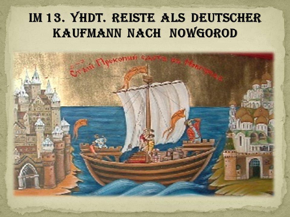 Im 13. Yhdt. reiste als deutscher Kaufmann nach Nowgorod