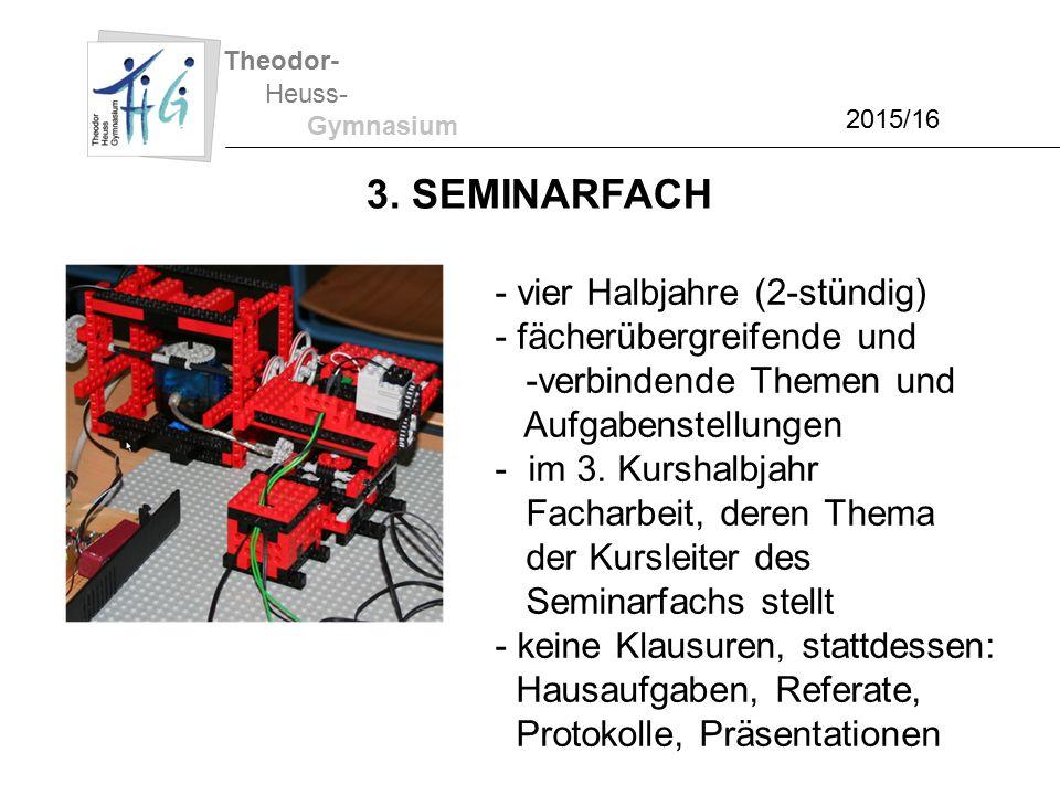 Theodor- Heuss- Gymnasium 2015/16 3. SEMINARFACH - vier Halbjahre (2-stündig) - fächerübergreifende und -verbindende Themen und Aufgabenstellungen - i