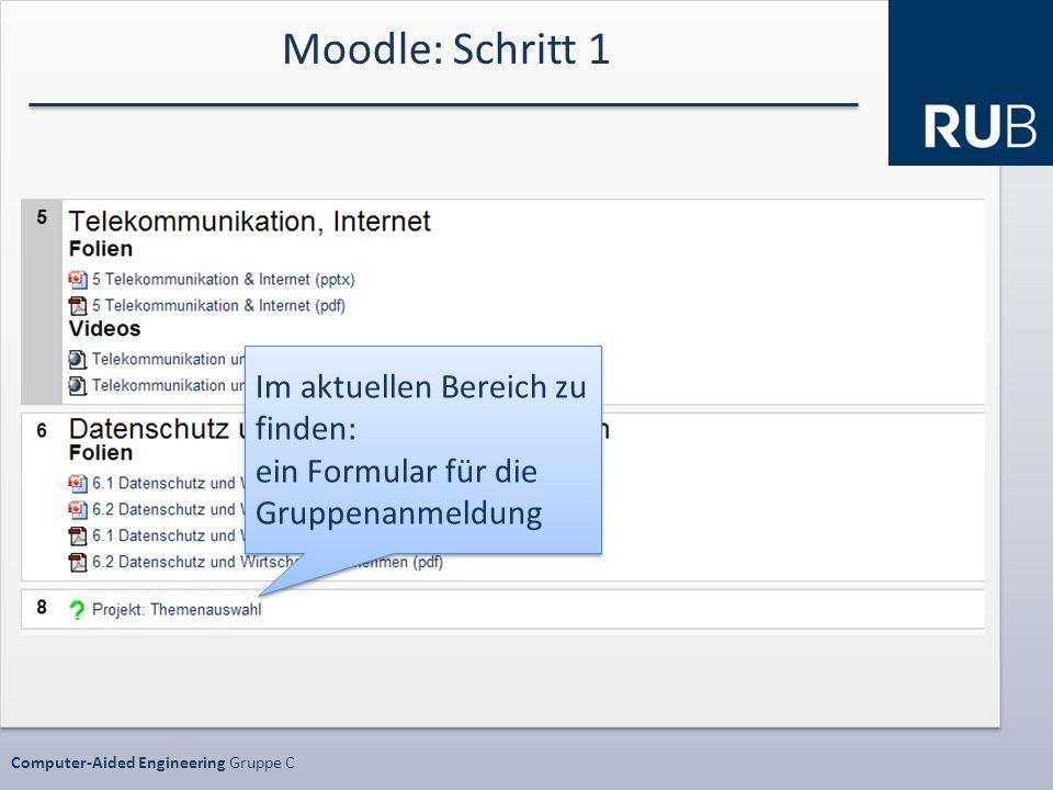 Datenschutz SS10 ProjektphaseComputer-Aided Engineering Gruppe C Moodle: Schritt 1 Im aktuellen Bereich zu finden: ein Formular für die Gruppenanmeldung Im aktuellen Bereich zu finden: ein Formular für die Gruppenanmeldung