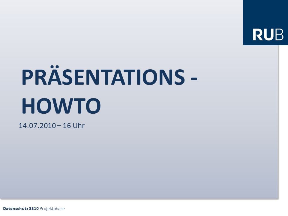 Datenschutz SS10 Projektphase PRÄSENTATIONS - HOWTO 14.07.2010 – 16 Uhr