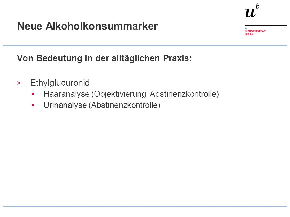 Neue Alkoholkonsummarker Von Bedeutung in der alltäglichen Praxis: > Ethylglucuronid Haaranalyse (Objektivierung, Abstinenzkontrolle) Urinanalyse (Abs
