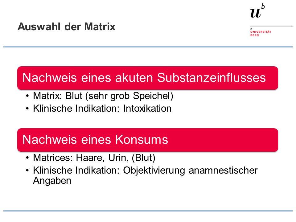 Auswahl der Matrix Nachweis eines akuten Substanzeinflusses Matrix: Blut (sehr grob Speichel) Klinische Indikation: Intoxikation Nachweis eines Konsum