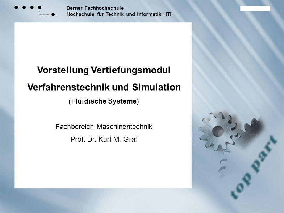 Berner Fachhochschule Hochschule für Technik und Informatik HTI Vorstellung Vertiefungsmodul Verfahrenstechnik und Simulation (Fluidische Systeme) Fachbereich Maschinentechnik Prof.