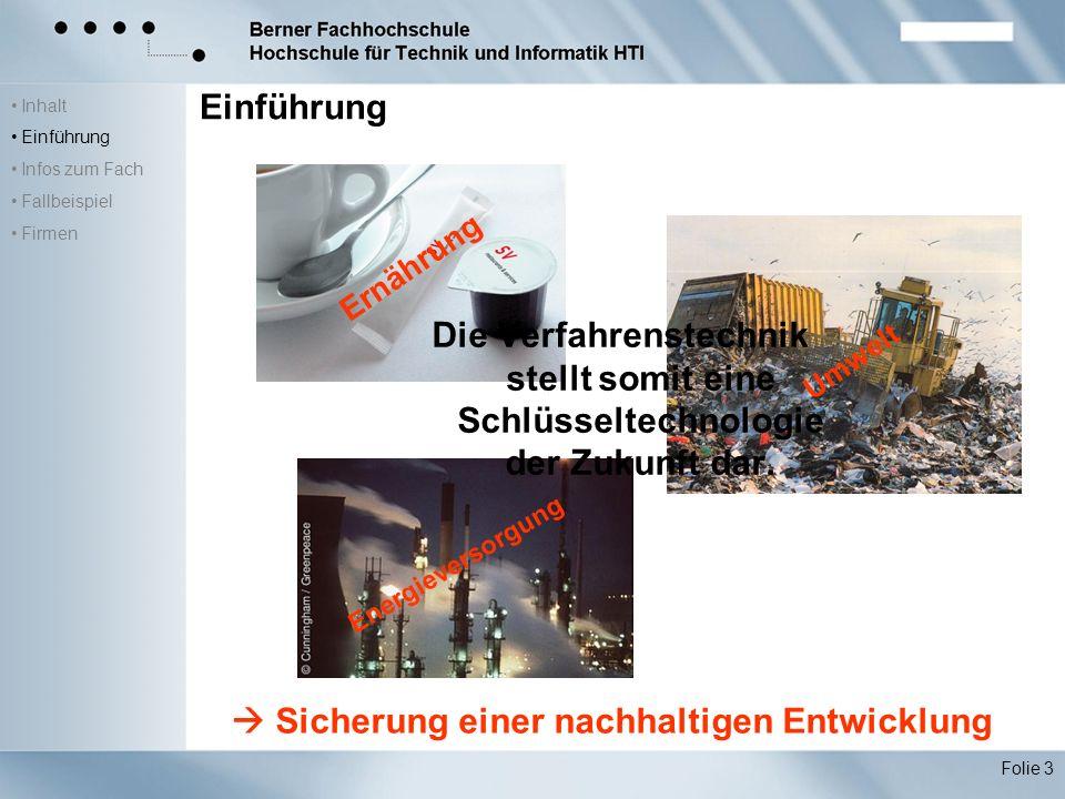 Inhalt Einführung Infos zum Fach Fallbeispiel Firmen Folie 3 Einführung Ernährung Umwelt Energieversorgung Die Verfahrenstechnik stellt somit eine Schlüsseltechnologie der Zukunft dar.
