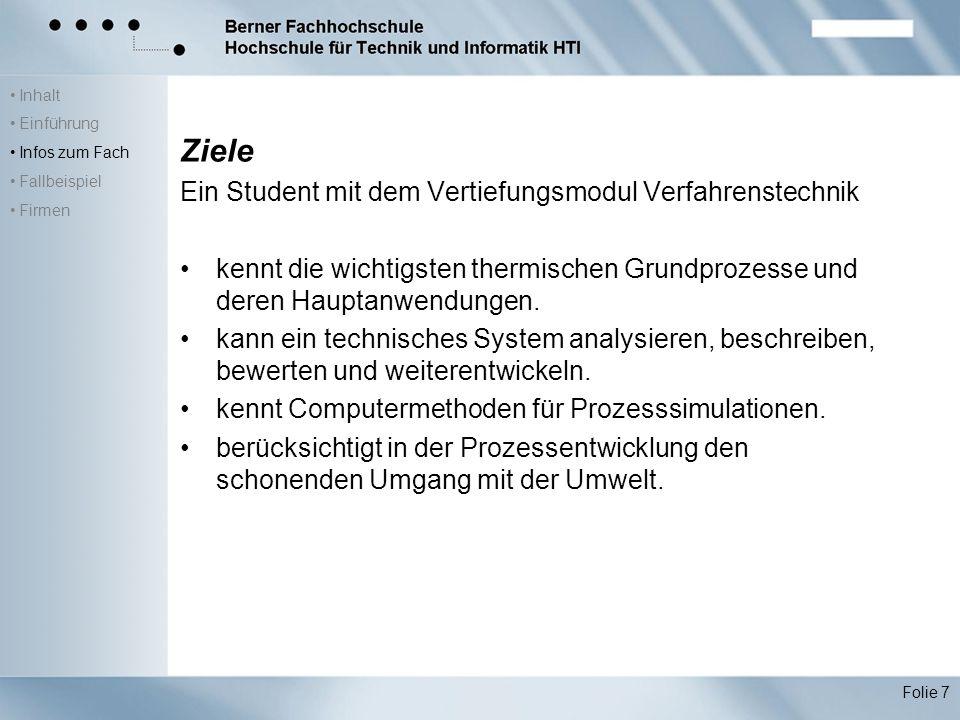 Inhalt Einführung Infos zum Fach Fallbeispiel Firmen Folie 7 Ziele Ein Student mit dem Vertiefungsmodul Verfahrenstechnik kennt die wichtigsten thermischen Grundprozesse und deren Hauptanwendungen.