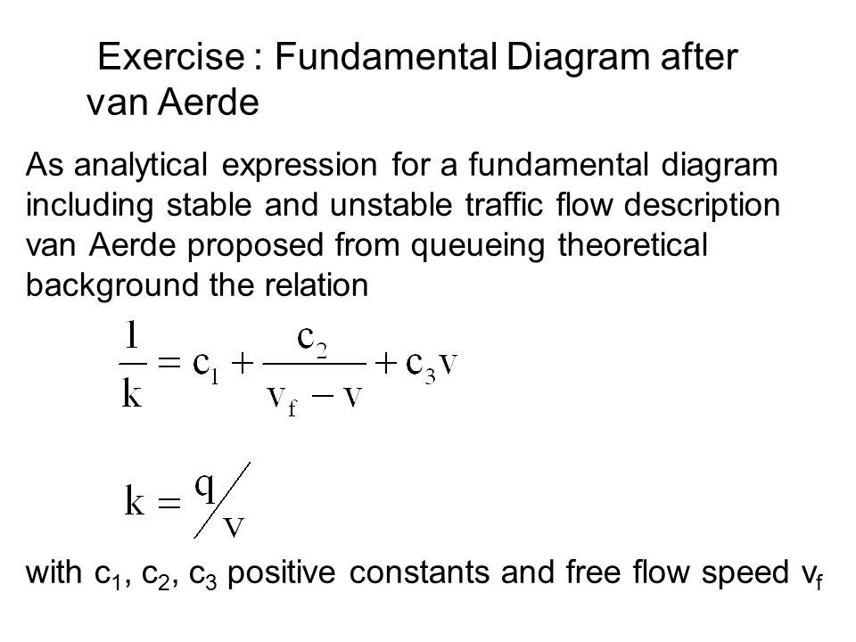 As analytical expression for a fundamental diagram including stable and unstable traffic flow description van Aerde proposed from queueing theoretical background the relation with c 1, c 2, c 3 positive constants and free flow speed v f Exercise : Fundamental Diagram after van Aerde