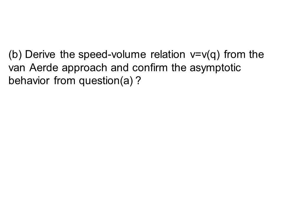 (b) Derive the speed-volume relation v=v(q) from the van Aerde approach and confirm the asymptotic behavior from question(a) ?