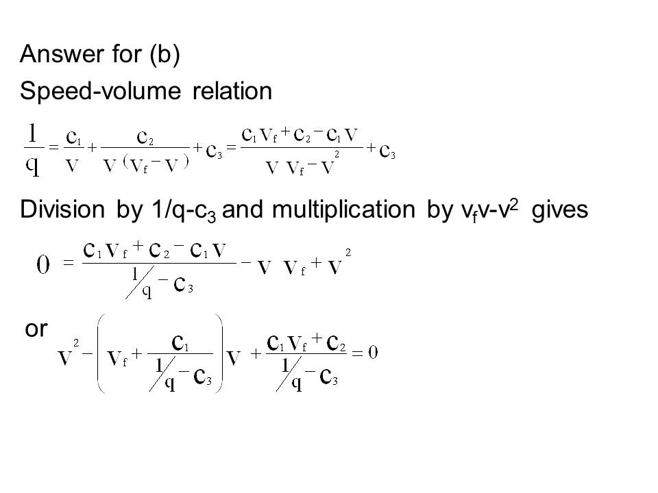 Answer for (b) Speed-volume relation or Division by 1/q-c 3 and multiplication by v f v-v 2 gives