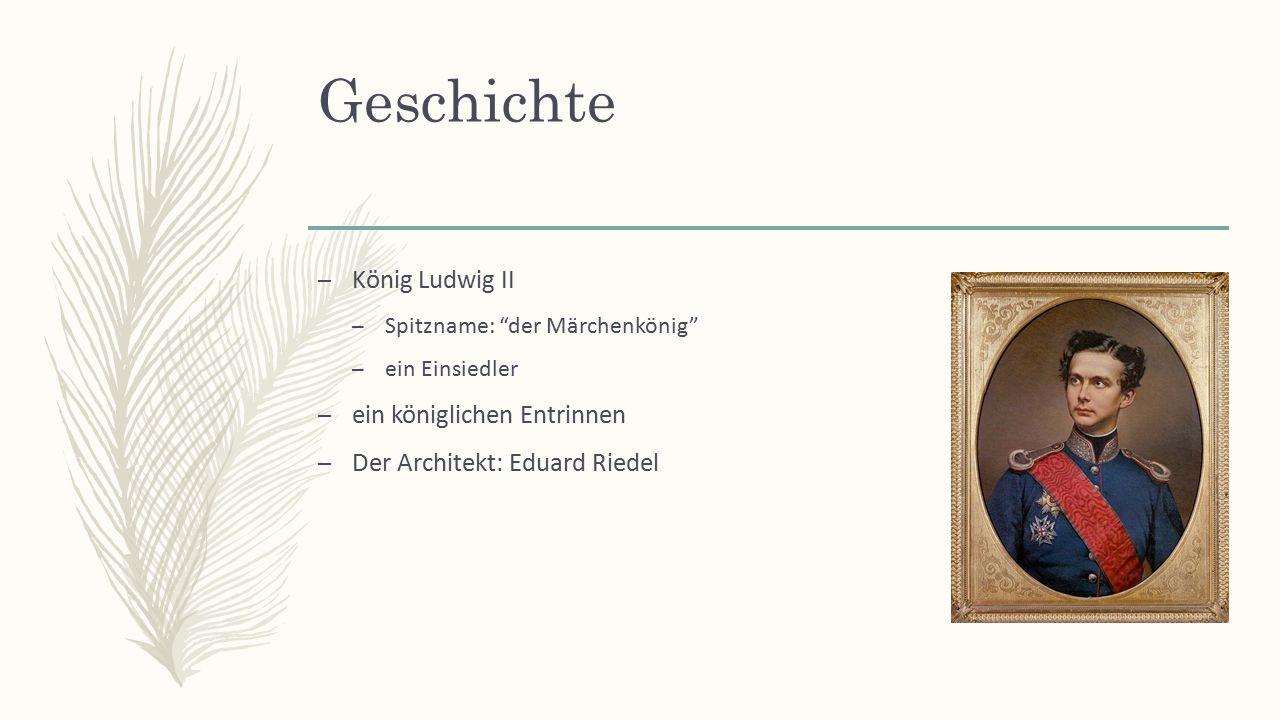 Geschichte – König Ludwig II – Spitzname: der Märchenkönig – ein Einsiedler – ein königlichen Entrinnen – Der Architekt: Eduard Riedel