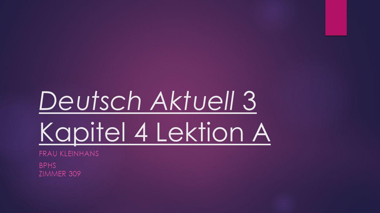 Deutsch Aktuell 3 Kapitel 4 Lektion A FRAU KLEINHANS BPHS ZIMMER 309