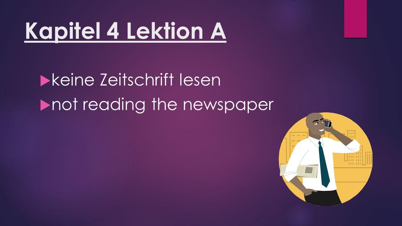 Kapitel 4 Lektion A  keine Zeitschrift lesen  not reading the newspaper
