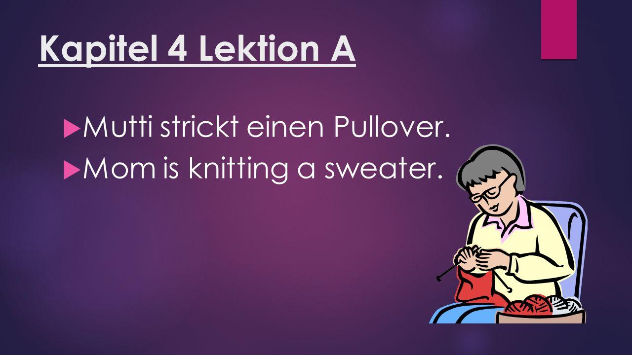 Kapitel 4 Lektion A  Mutti strickt einen Pullover.  Mom is knitting a sweater.