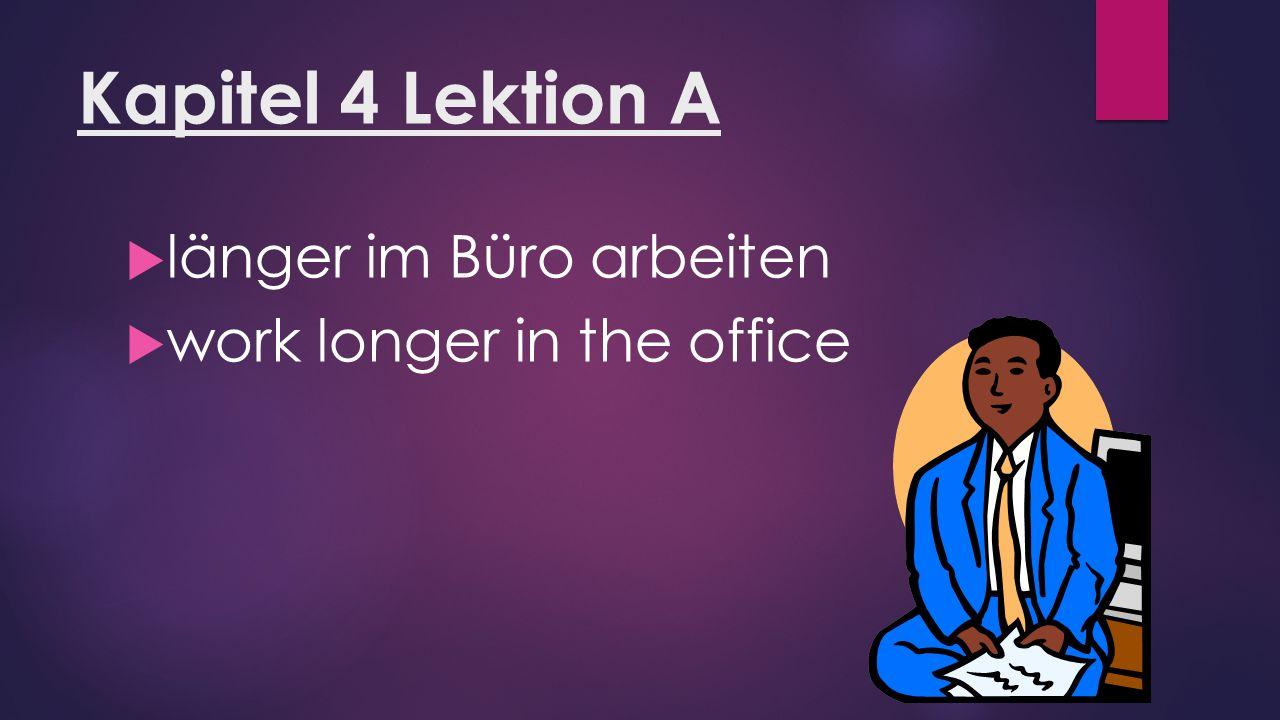 Kapitel 4 Lektion A  länger im Büro arbeiten  work longer in the office