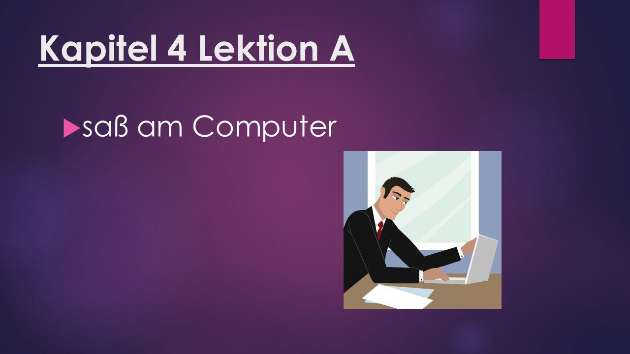 Kapitel 4 Lektion A  saß am Computer