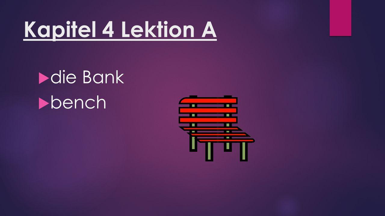 Kapitel 4 Lektion A  die Bank  bench
