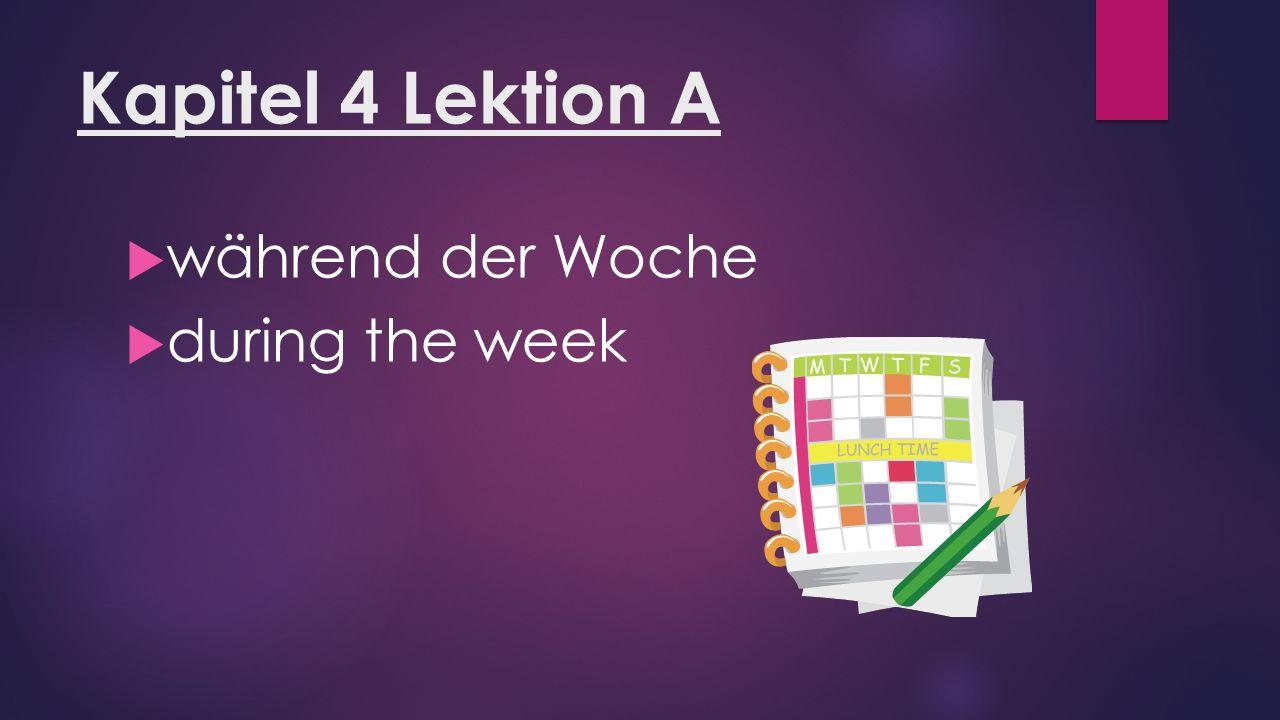 Kapitel 4 Lektion A  während der Woche  during the week
