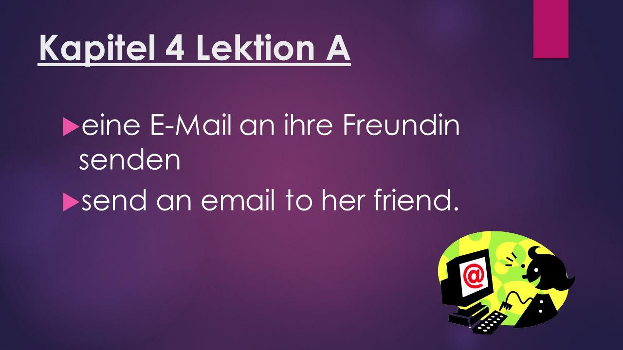 Kapitel 4 Lektion A  eine E-Mail an ihre Freundin senden  send an email to her friend.