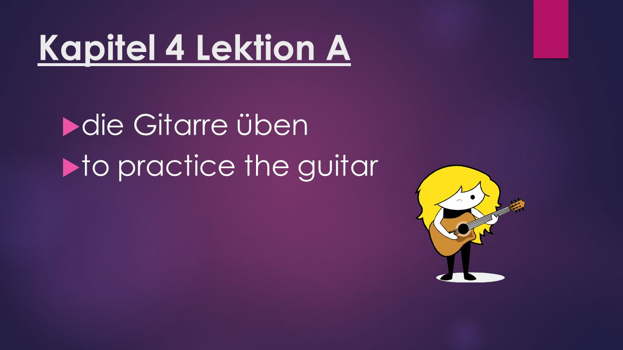 Kapitel 4 Lektion A  die Gitarre üben  to practice the guitar