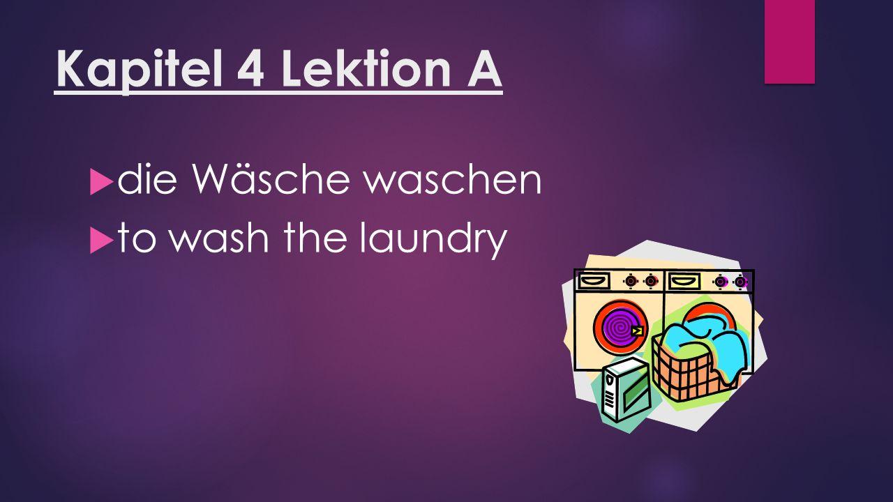 Kapitel 4 Lektion A  die Wäsche waschen  to wash the laundry