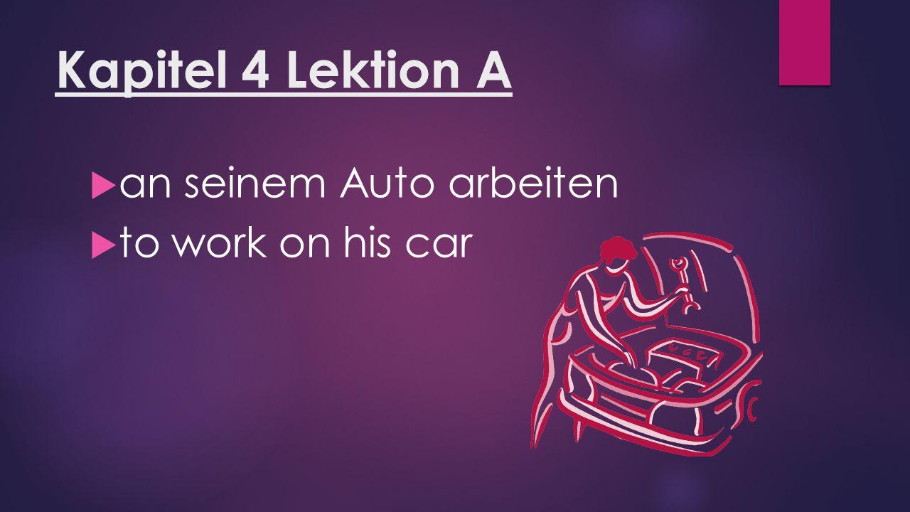 Kapitel 4 Lektion A  an seinem Auto arbeiten  to work on his car