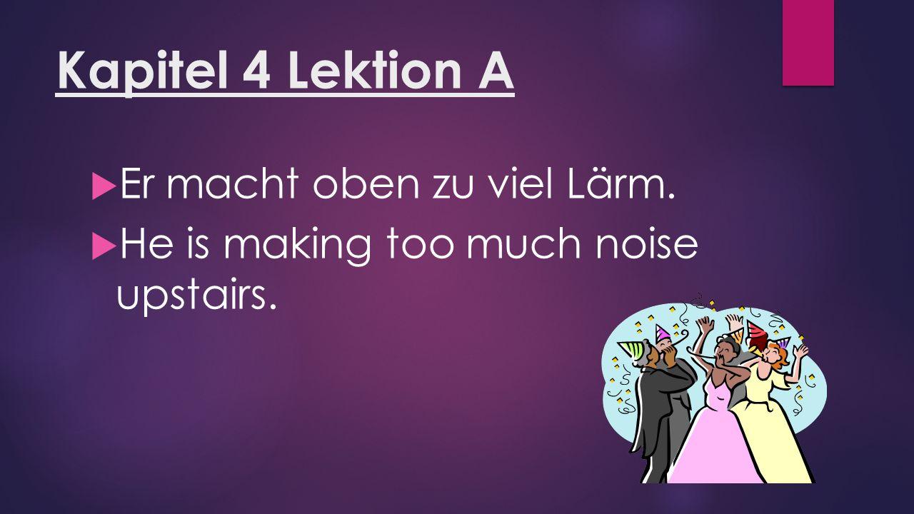 Kapitel 4 Lektion A  Er macht oben zu viel Lärm.  He is making too much noise upstairs.