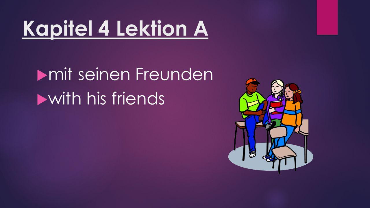 Kapitel 4 Lektion A  mit seinen Freunden  with his friends