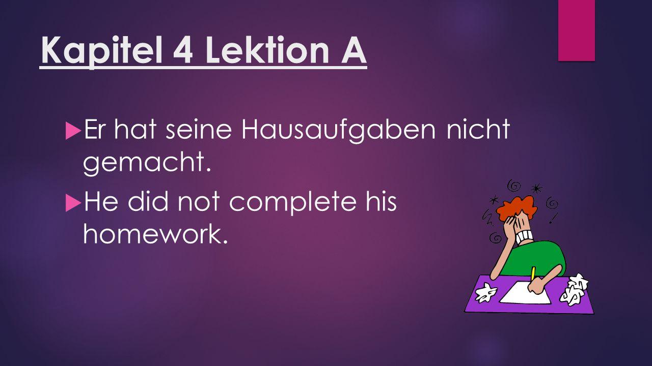 Kapitel 4 Lektion A  Er hat seine Hausaufgaben nicht gemacht.  He did not complete his homework.