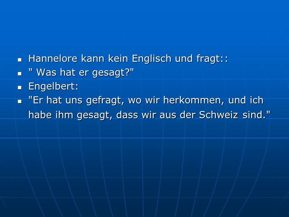 Hannelore kann kein Englisch und fragt:: Hannelore kann kein Englisch und fragt:: Was hat er gesagt? Was hat er gesagt? Engelbert: Engelbert: Er hat uns gefragt, wo wir herkommen, und ich habe ihm gesagt, dass wir aus der Schweiz sind. Er hat uns gefragt, wo wir herkommen, und ich habe ihm gesagt, dass wir aus der Schweiz sind.