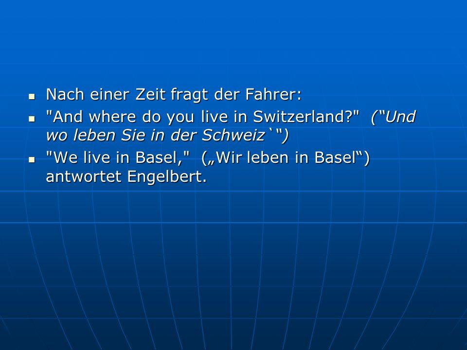 """Nach einer Zeit fragt der Fahrer: Nach einer Zeit fragt der Fahrer: And where do you live in Switzerland? ( Und wo leben Sie in der Schweiz` ) And where do you live in Switzerland? ( Und wo leben Sie in der Schweiz` ) We live in Basel, (""""Wir leben in Basel ) antwortet Engelbert."""