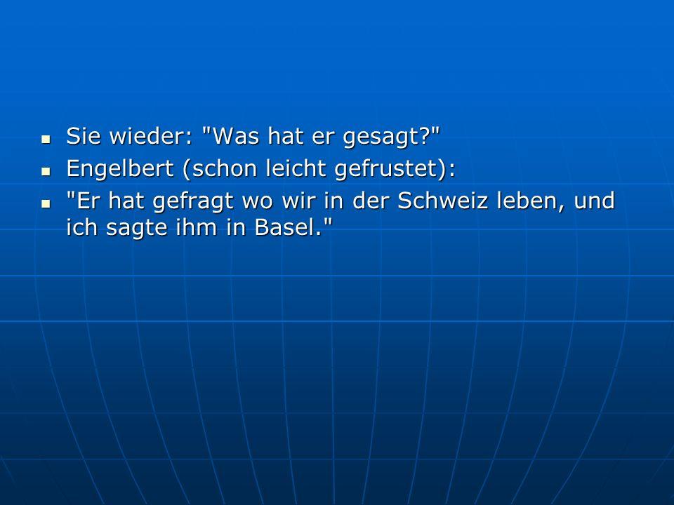 Sie wieder: Was hat er gesagt? Sie wieder: Was hat er gesagt? Engelbert (schon leicht gefrustet): Engelbert (schon leicht gefrustet): Er hat gefragt wo wir in der Schweiz leben, und ich sagte ihm in Basel. Er hat gefragt wo wir in der Schweiz leben, und ich sagte ihm in Basel.