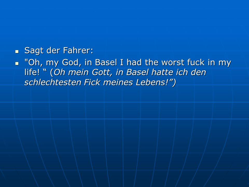 Sagt der Fahrer: Sagt der Fahrer: Oh, my God, in Basel I had the worst fuck in my life.