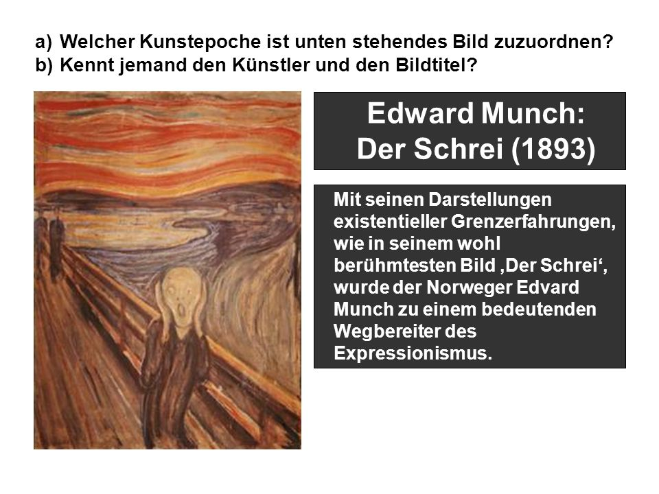 Edward Munch: Der Schrei (1893) Mit seinen Darstellungen existentieller Grenzerfahrungen, wie in seinem wohl berühmtesten Bild 'Der Schrei', wurde der Norweger Edvard Munch zu einem bedeutenden Wegbereiter des Expressionismus.