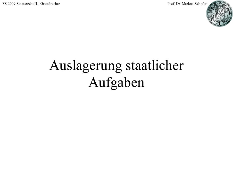 FS 2009 Staatsrecht II - GrundrechteProf. Dr. Markus Schefer Auslagerung staatlicher Aufgaben