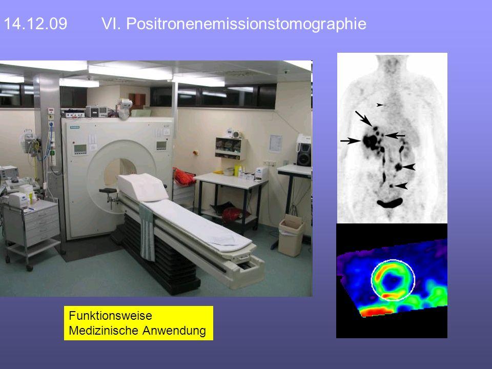 14.12.09VI. Positronenemissionstomographie Funktionsweise Medizinische Anwendung