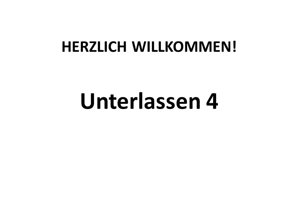HERZLICH WILLKOMMEN! Unterlassen 4