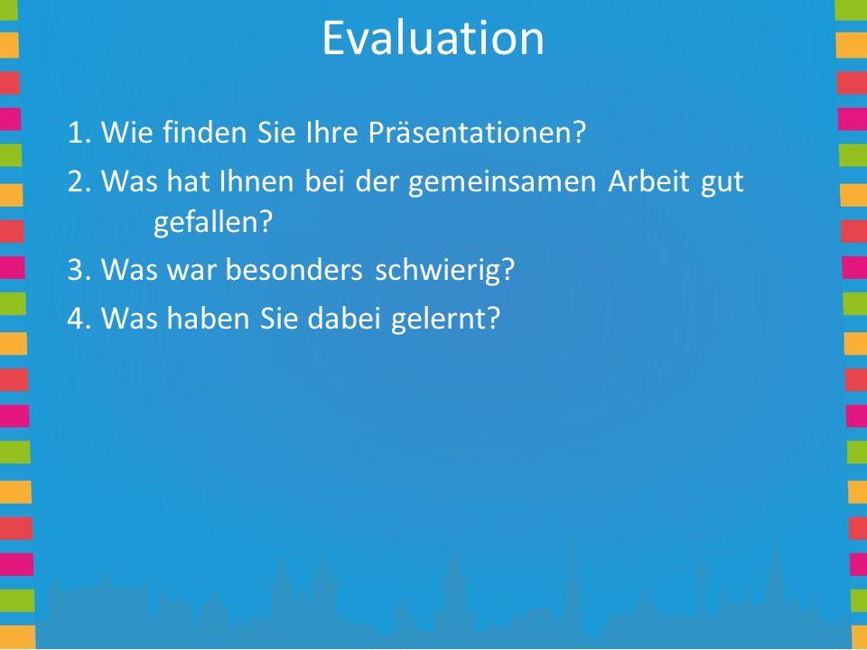 Evaluation 1. Wie finden Sie Ihre Präsentationen? 2. Was hat Ihnen bei der gemeinsamen Arbeit gut gefallen? 3. Was war besonders schwierig? 4. Was hab