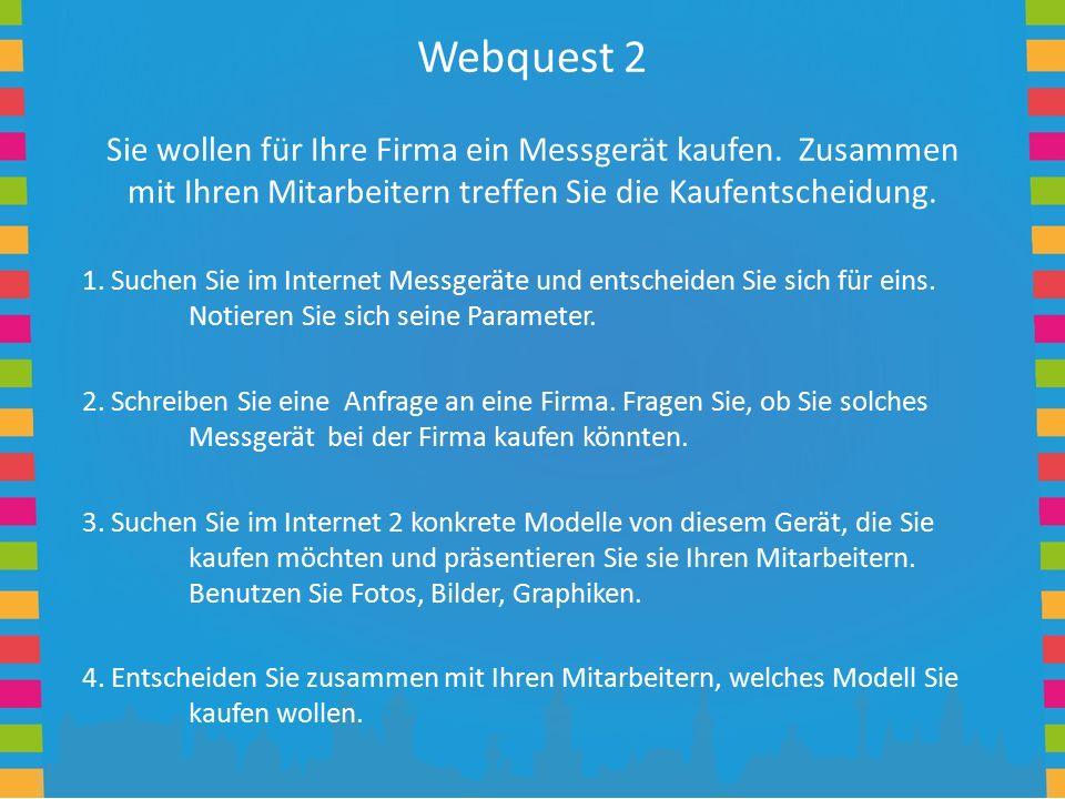 Webquest 2 Sie wollen für Ihre Firma ein Messgerät kaufen. Zusammen mit Ihren Mitarbeitern treffen Sie die Kaufentscheidung. 1. Suchen Sie im Internet