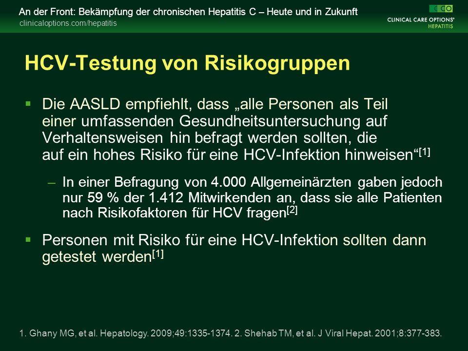 """clinicaloptions.com/hepatitis An der Front: Bekämpfung der chronischen Hepatitis C – Heute und in Zukunft HCV-Testung von Risikogruppen  Die AASLD empfiehlt, dass """"alle Personen als Teil einer umfassenden Gesundheitsuntersuchung auf Verhaltensweisen hin befragt werden sollten, die auf ein hohes Risiko für eine HCV-Infektion hinweisen [1] –In einer Befragung von 4.000 Allgemeinärzten gaben jedoch nur 59 % der 1.412 Mitwirkenden an, dass sie alle Patienten nach Risikofaktoren für HCV fragen [2]  Personen mit Risiko für eine HCV-Infektion sollten dann getestet werden [1] 1."""