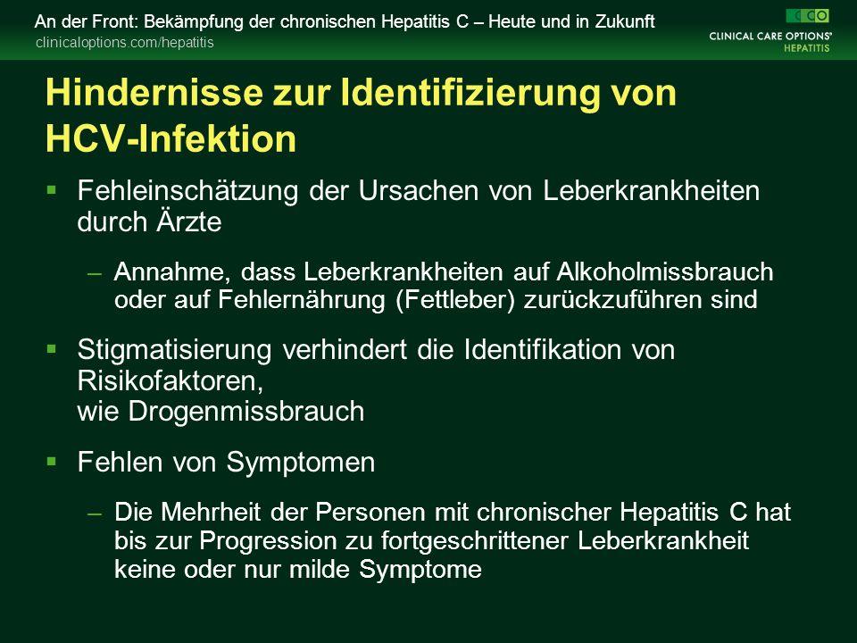 clinicaloptions.com/hepatitis An der Front: Bekämpfung der chronischen Hepatitis C – Heute und in Zukunft Hindernisse zur Identifizierung von HCV-Infektion  Fehleinschätzung der Ursachen von Leberkrankheiten durch Ärzte –Annahme, dass Leberkrankheiten auf Alkoholmissbrauch oder auf Fehlernährung (Fettleber) zurückzuführen sind  Stigmatisierung verhindert die Identifikation von Risikofaktoren, wie Drogenmissbrauch  Fehlen von Symptomen –Die Mehrheit der Personen mit chronischer Hepatitis C hat bis zur Progression zu fortgeschrittener Leberkrankheit keine oder nur milde Symptome